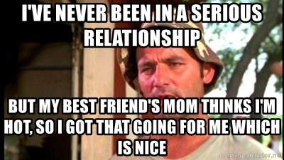 Ive Never Been In A Serious Relationship But My Best Friends Mom Thinks Im Hot So I Got That Going For Me Which Is Nice Bill Murray Caddyshack Meme