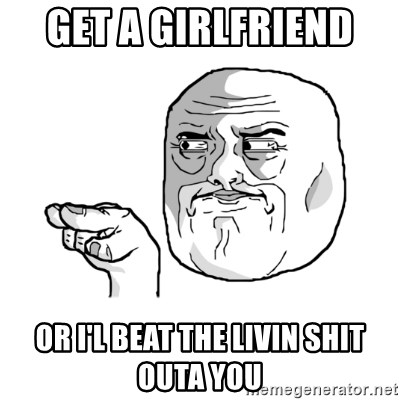 i'm watching you meme - get a girlfriend  or i'l beat the livin shit outa you
