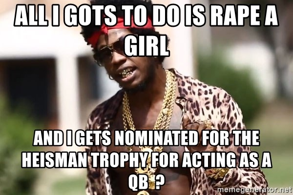 Trinidad James meme  - all i gots to do is rape a girl and i gets nominated for the heisman trophy for acting as a qb  ?