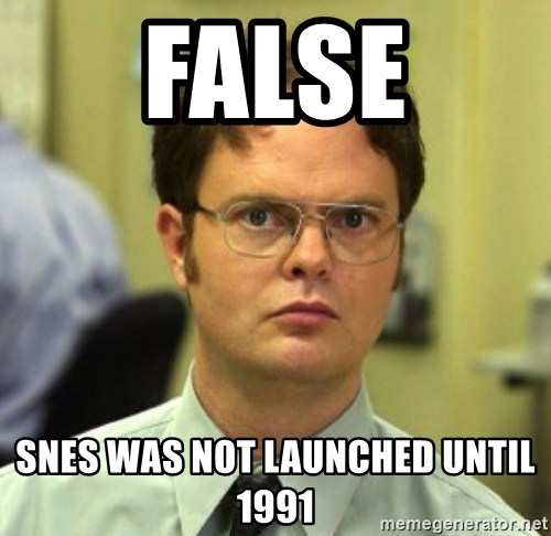 False Dwight - FALSE SNES WAS NOT LAUNCHED UNTIL 1991
