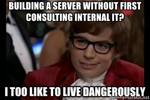 I too like to live dangerously - Building a server without first consulting internal IT?