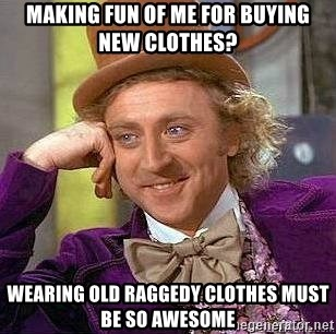 Willy Wonka - Making fun of me for buying new clothes? wearing old raggedy clothes must be so awesome