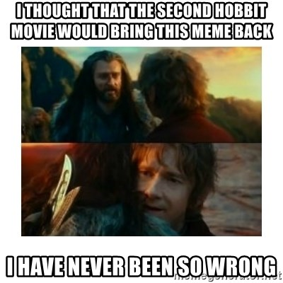 I have never been so wrong - I thought that the Second Hobbit Movie would bring this meme back I have never been so wrong