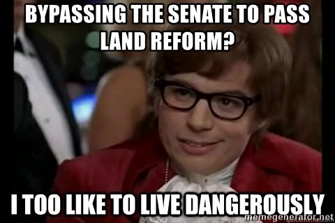 I too like to live dangerously - Bypassing the senate to pass land reform?