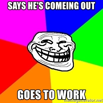 Trollface - says he's comeing out goes to work