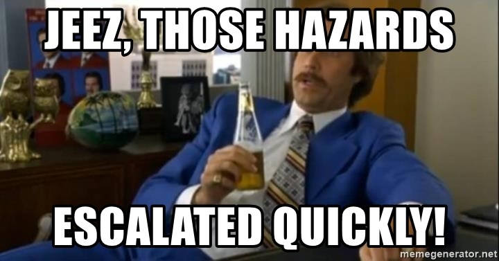 That escalated quickly-Ron Burgundy - Jeez, those hazards escalated quickly!
