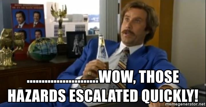 That escalated quickly-Ron Burgundy -  ........................Wow, those hazards escalated quickly!