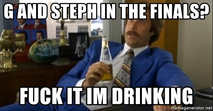 That escalated quickly-Ron Burgundy - G and steph in the finals? fuck it im drinking