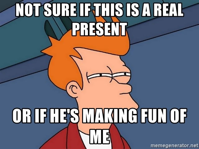 Futurama Fry - not sure if this is a real present or if he's making fun of me