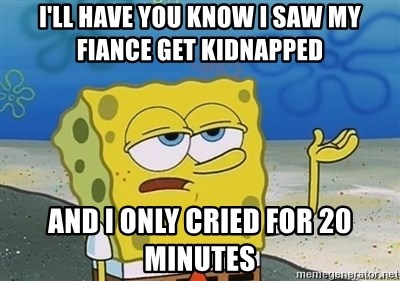 I'll have you know - I'll have you know I saw my fiance get kidnapped and I only cried for 20 minutes
