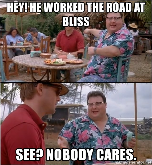 See? Nobody Cares - hEY! HE WORKED THE ROAD AT  BLISS SEE? NOBODY CARES.