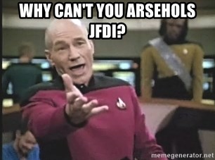 Captain Picard - Why Can't you arsehols JFDI?