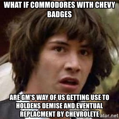 Conspiracy Keanu - What if commodores with chevy badges are Gm's way of us getting use to holdens demise and eventual replacment by chevrolete