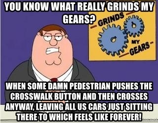 Grinds My Gears Peter Griffin - You know what really grinds my gears? when some damn pedestrian pushes the crosswalk button and then crosses anyway, leaving all us cars just sitting there to which feels like forever!