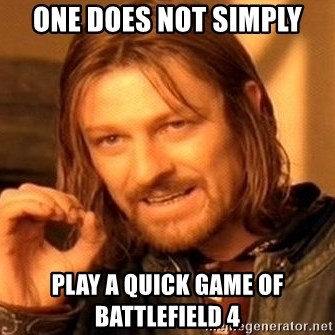One Does Not Simply - One does not simply Play a quick game of battlefield 4