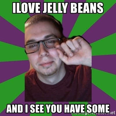 Meme Creator - ilove jelly beans  and i see you have some