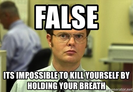 False guy - FALSE ITS IMPOSSIBLE TO KILL YOURSELF BY HOLDING YOUR BREATH
