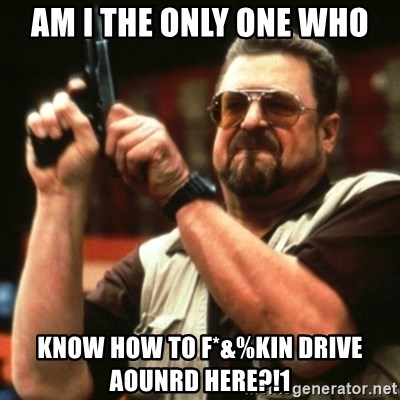 john goodman - Am I the only one who KNow how to f*&%kin Drive aounrd here?!1
