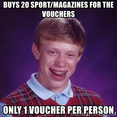 Bad Luck Brian - buys 20 sport/magazines for the vouchers only 1 voucher per person