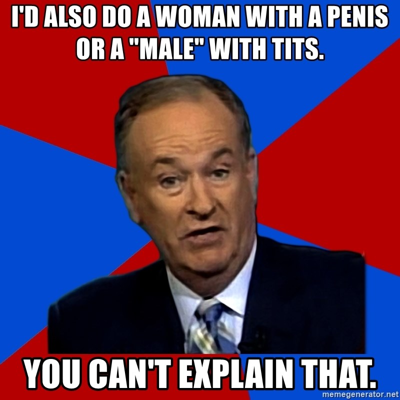 """Bill O'Reilly Proves God - I'd also do a woman with a penis or a """"male"""" with tits. You can't explain that."""