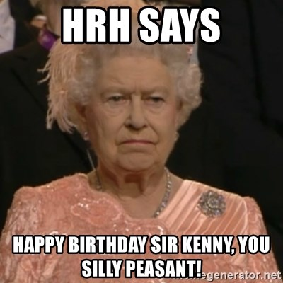 Queen Elizabeth Is Not Impressed  - HRH SAYS Happy Birthday Sir Kenny, you silly peasant!