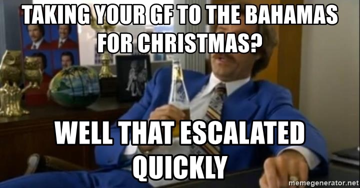 That escalated quickly-Ron Burgundy - Taking your gf to the bahamas for christmas? well that escalated quickly