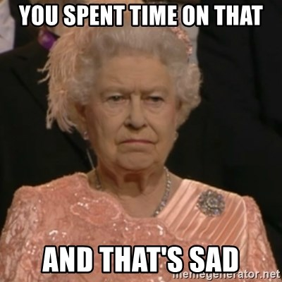 Queen Elizabeth Is Not Impressed  - YOU SPENT TIME ON THAT AND THAT'S SAD