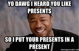 I heard you like hoes and chairs,so I put a cape on a seat so u can save hoes while you sit - YO DAWG I HEARD YOU LIKE PRESENTS SO I PUT YOUR PRESENTS IN A PRESENT