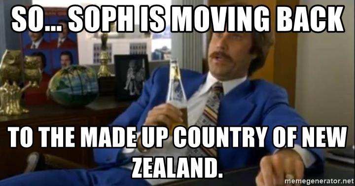 That escalated quickly-Ron Burgundy - SO... SOPH IS MOVING BACK TO THE MADE UP COUNTRY OF NEW ZEALAND.