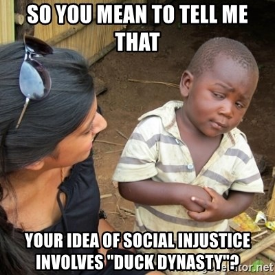 "Skeptical 3rd World Kid - so you mean to tell me that your idea of social injustice involves ""Duck Dynasty""?"