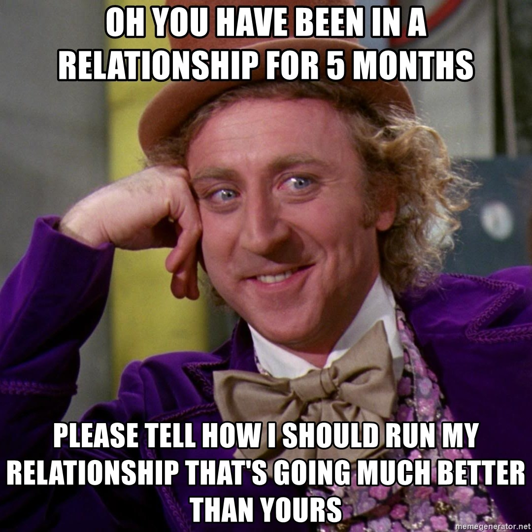 Willy Wonka - Oh you have been in a relationship for 5 months please tell how i should run my relationship that's going much better than yours