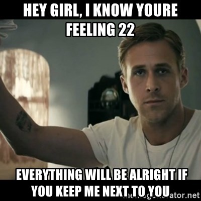 ryan gosling hey girl - Hey Girl, I know youre feeling 22  everything will be alright if you keep me next to you