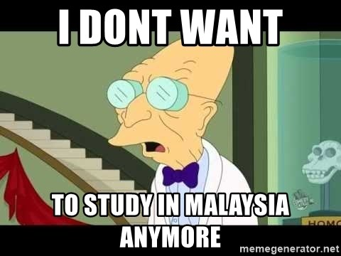 I dont want to live on this planet - I DONT WANT  TO STUDY IN MALAYSIA ANYMORE