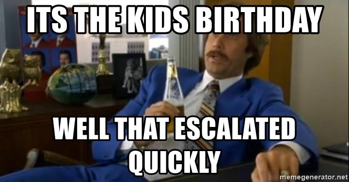 That escalated quickly-Ron Burgundy - its the kids birthday well that escalated quickly