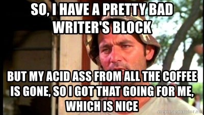 So, I have a pretty bad writer's block but my acid ass from
