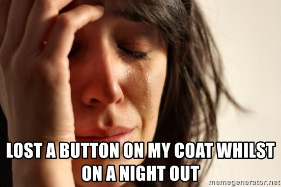 First World Problems -  LOST A BUTTON ON my coat whilst on a NIGHT OUT