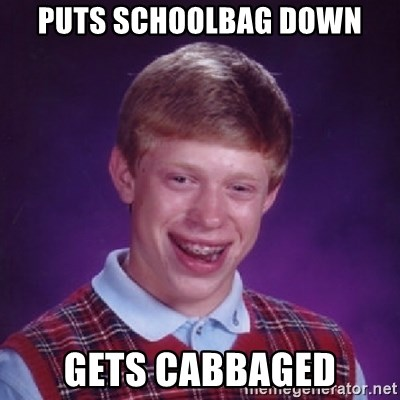 Bad Luck Brian - puts schoolbag down gets cabbaged