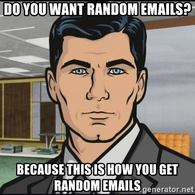 Archer - Do you want random emails? Because this is how you get random emails