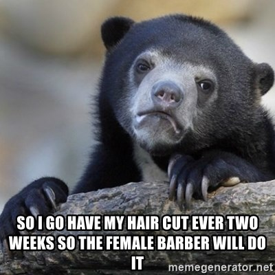Confession Bear -  So i go have my hair cut ever two weeks so the female barber will do it