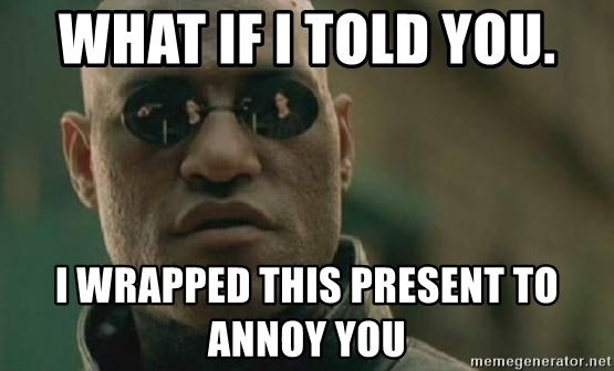 Scumbag Morpheus - what if i told you. i wrapped this present to annoy you