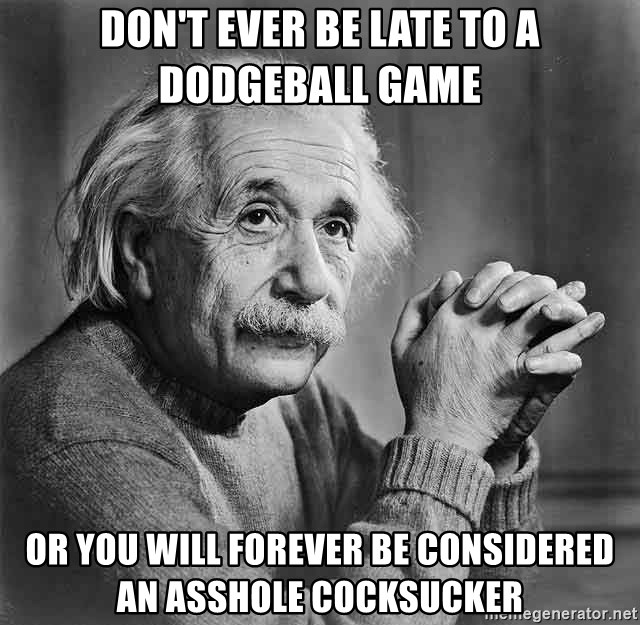 Albert Einstein - don't ever be late to a dodgeball game or you will forever be considered an asshole cocksucker
