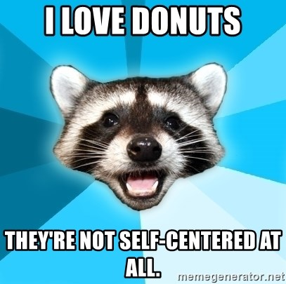 Lame Pun Coon - I LOVE DONUTS THEY'RE NOT SELF-CENTERED AT ALL.