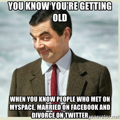 MR bean - You know you're getting old When you know people who met on myspace, married on facebook and divorce on twitter