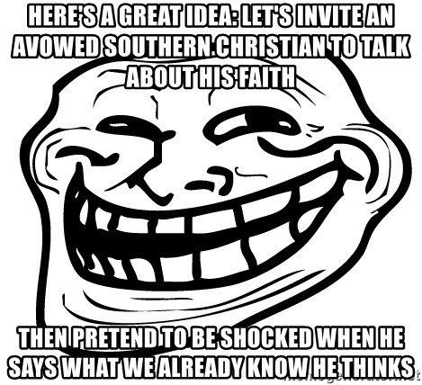 Problem Trollface - here's a great idea: let's invite an avowed southern christian to talk about his faith then pretend to be shocked when he says what we already know he thinks