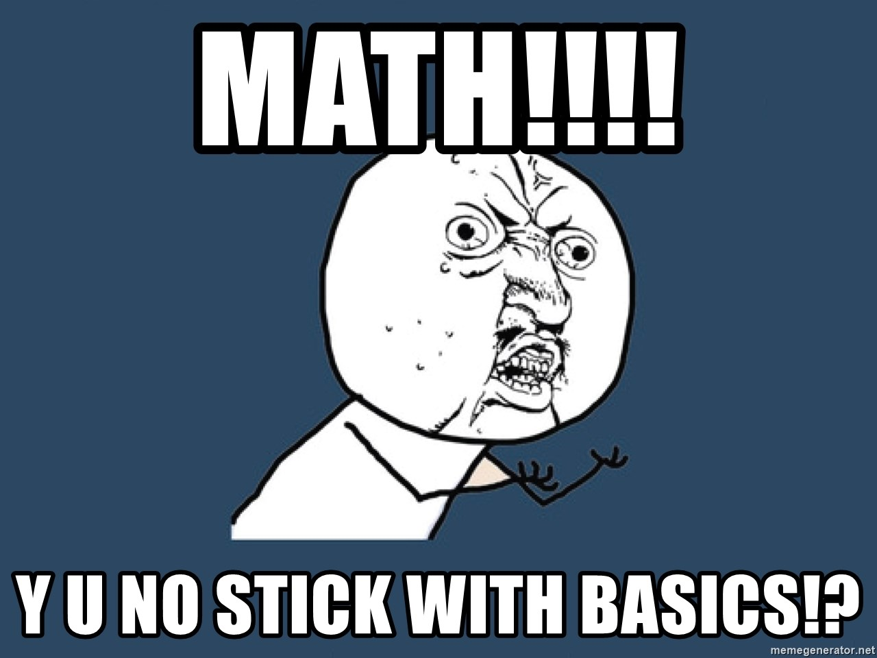Y U No - math!!!! y u no stick with basics!?