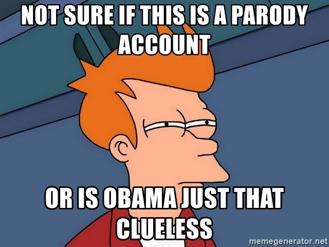 Futurama Fry - NOT SURE IF THIS IS A PARODY ACCOUNT OR IS OBAMA JUST THAT CLUELESS