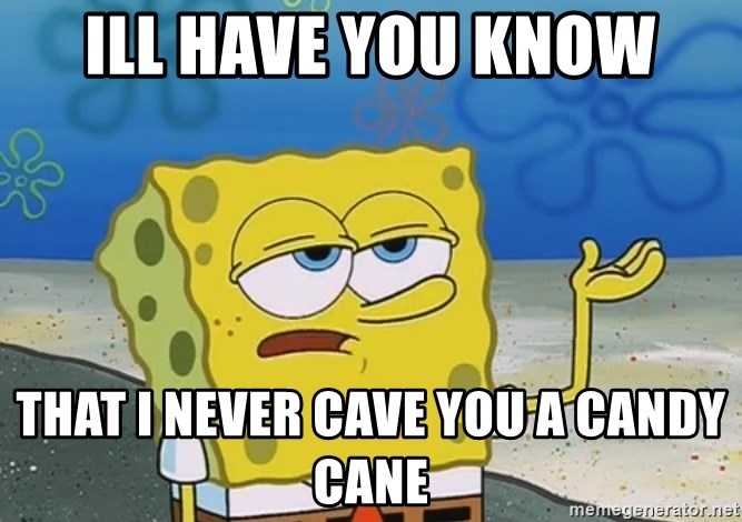 I'll have you know Spongebob - ill have you know that i never cave you a candy cane