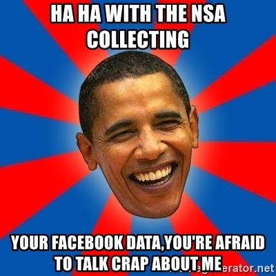 Obama - HA HA with the NSA collecting YOUR facebook data,you're afraid to talk crap about me