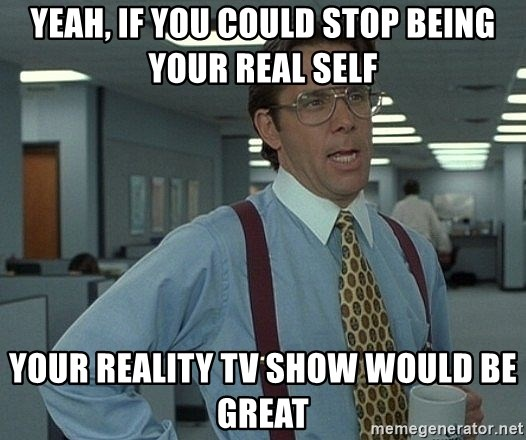 Office Space That Would Be Great - Yeah, if you could stop being your real self your reality tv show would be great