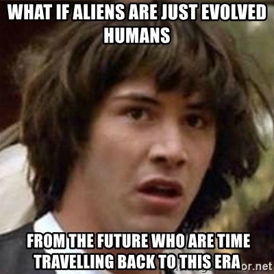 what if meme - What if aliens are just evolved humans  FROM THE FUTURE WHO ARE TIME TRAVELLING back to this era